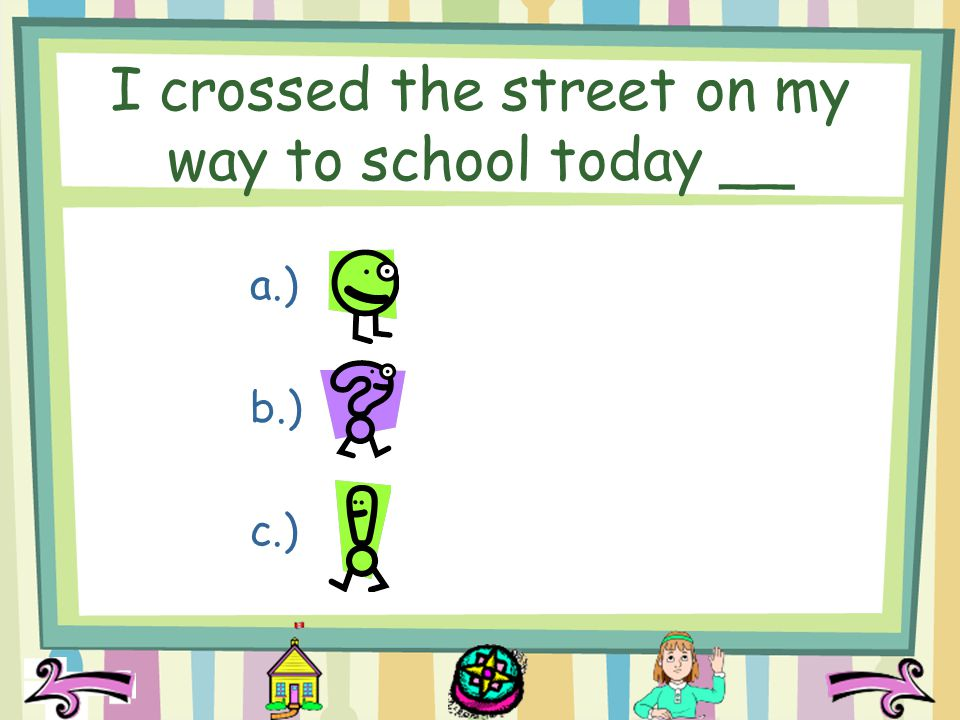 I crossed the street on my way to school today __ a.) b.) c.)