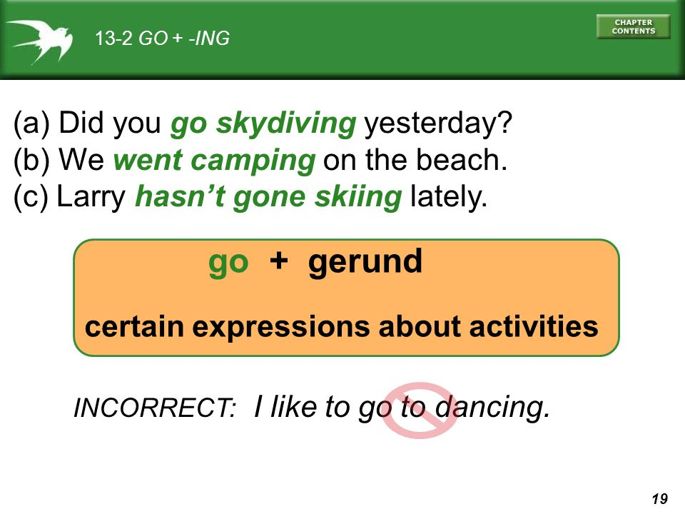 19 go + gerund certain expressions about activities 13-2 GO + -ING (a) Did you go skydiving yesterday? (b) We went camping on the beach. (c) Larry has