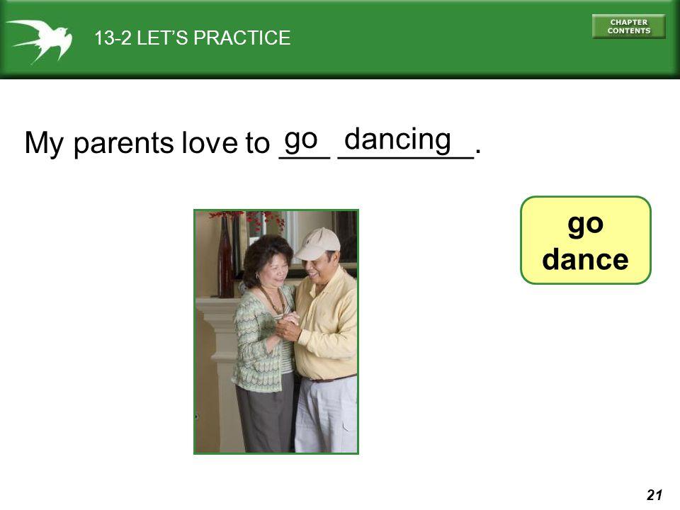 21 13-2 LETS PRACTICE My parents love to ___ ________. go dance go dancing