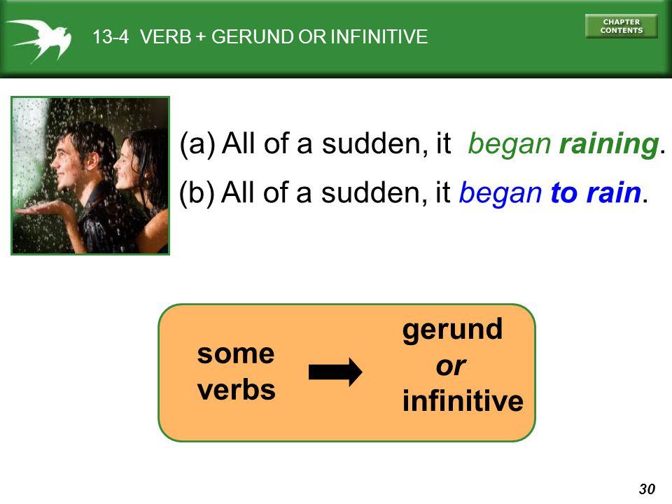 30 13-4 VERB + GERUND OR INFINITIVE (a) All of a sudden, it began raining. (b) All of a sudden, it began to rain. gerund or infinitive some verbs