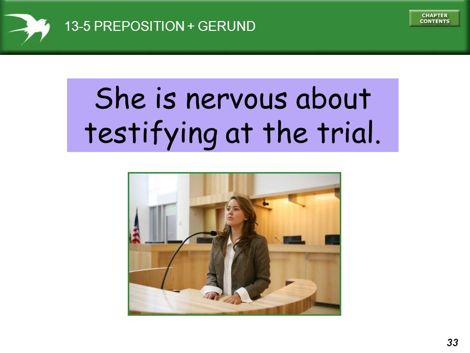 33 13-5 PREPOSITION + GERUND She is nervous about testifying at the trial.
