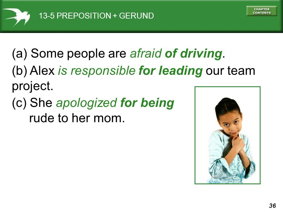 36 13-5 PREPOSITION + GERUND (a) Some people are afraid of driving. (b) Alex is responsible for leading our team project. (c) She apologized for being