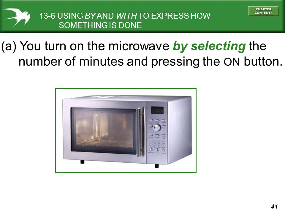 41 13-6 USING BY AND WITH TO EXPRESS HOW SOMETHING IS DONE (a) You turn on the microwave by selecting the number of minutes and pressing the ON button