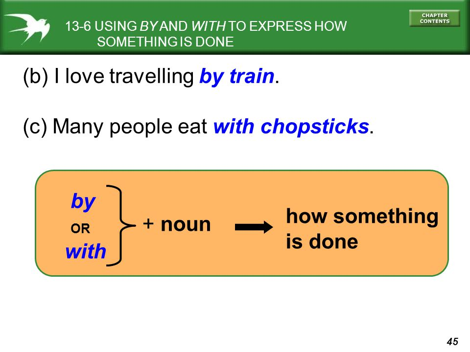 45 13-6 USING BY AND WITH TO EXPRESS HOW SOMETHING IS DONE (b) I love travelling by train. (c) Many people eat with chopsticks. by OR with + noun how
