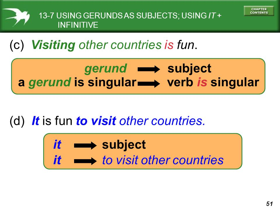 51 (c) Visiting other countries is fun. 13-7 USING GERUNDS AS SUBJECTS; USING IT + INFINITIVE gerund subject a gerund is singular verb is singular it