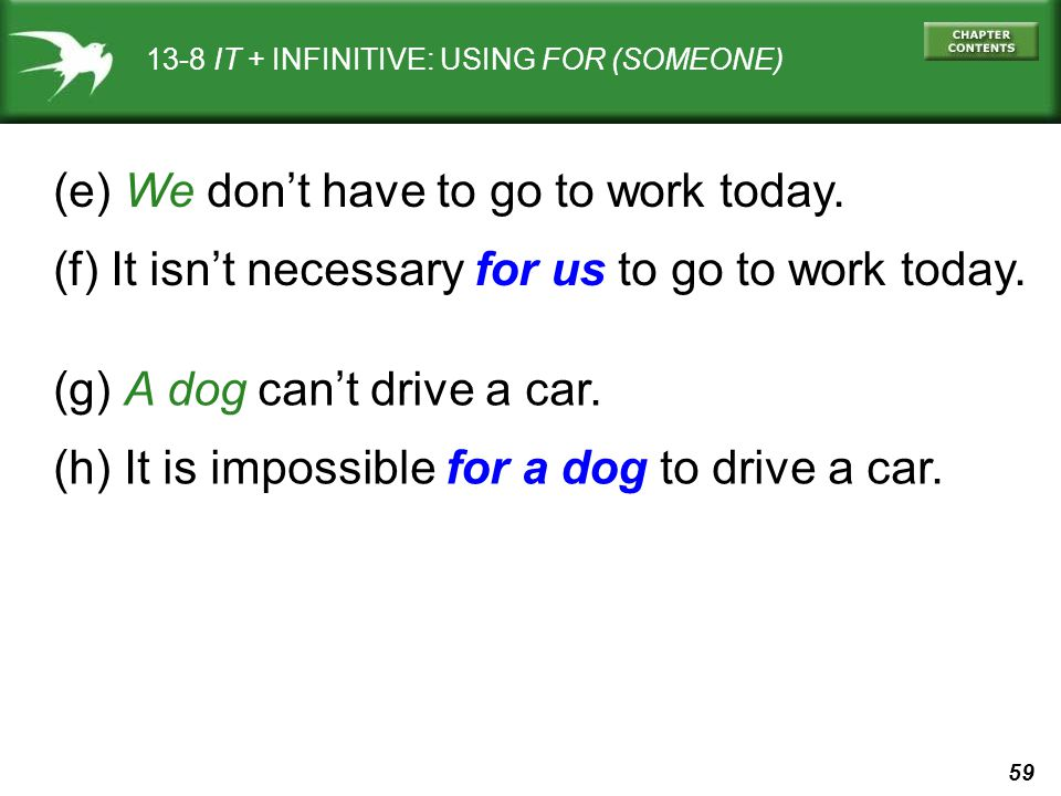 59 13-8 IT + INFINITIVE: USING FOR (SOMEONE) (e) We dont have to go to work today. (f) It isnt necessary for us to go to work today. (g) A dog cant dr