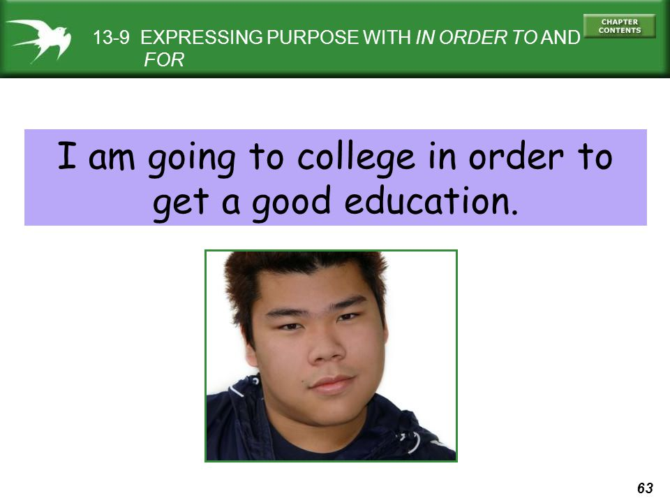 63 13-9 EXPRESSING PURPOSE WITH IN ORDER TO AND FOR I am going to college in order to get a good education.
