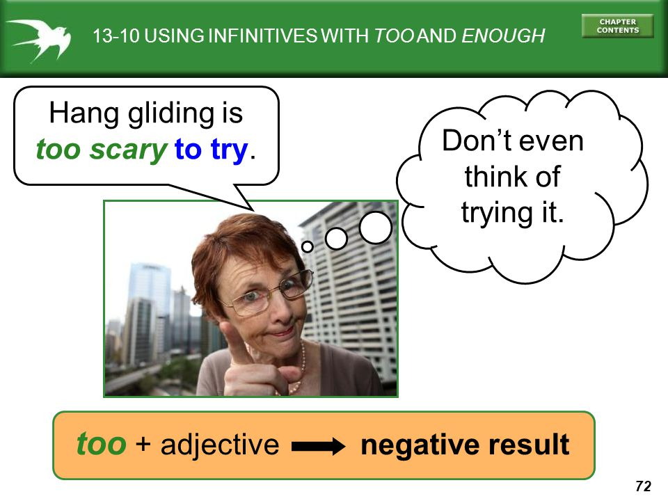 72 13-10 USING INFINITIVES WITH TOO AND ENOUGH Hang gliding is too scary to try. Dont even think of trying it. too + adjective negative result