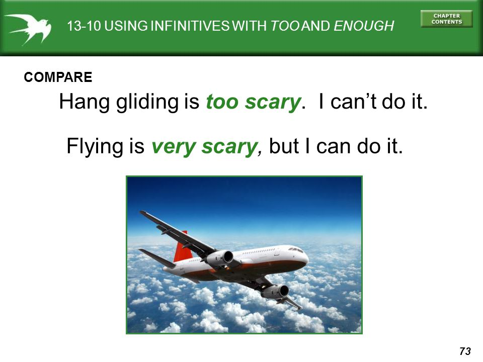 73 13-10 USING INFINITIVES WITH TOO AND ENOUGH Hang gliding is too scary. I cant do it. Flying is very scary, but I can do it. COMPARE