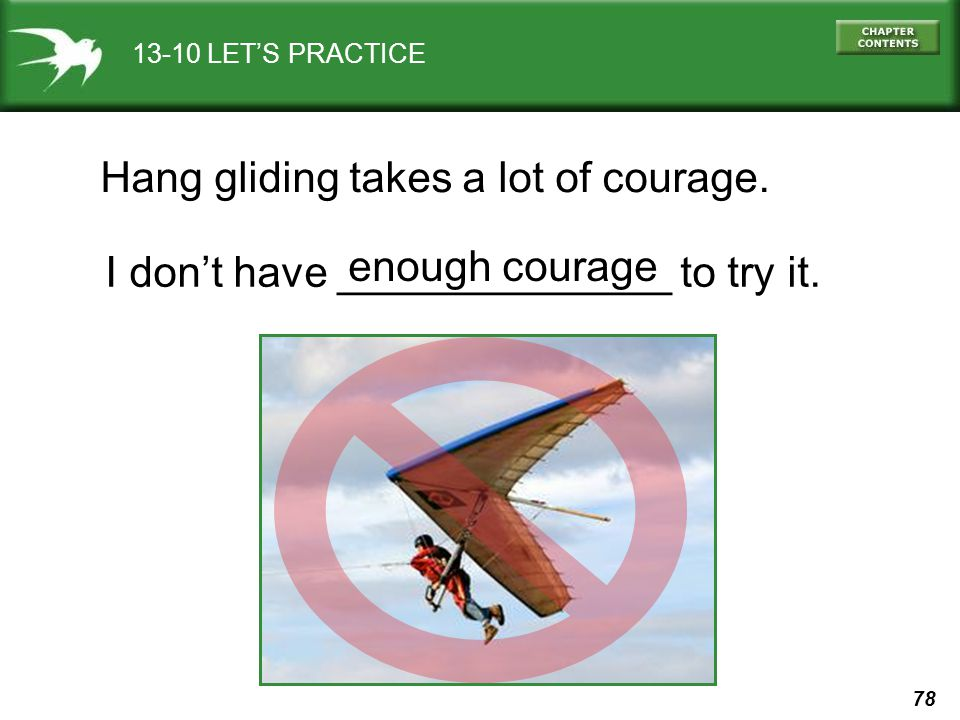 78 13-10 LETS PRACTICE Hang gliding takes a lot of courage. I dont have ______________ to try it. enough courage