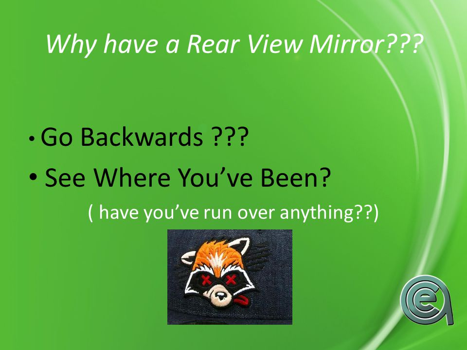 Why have a Rear View Mirror . Go Backwards . See Where Youve Been.