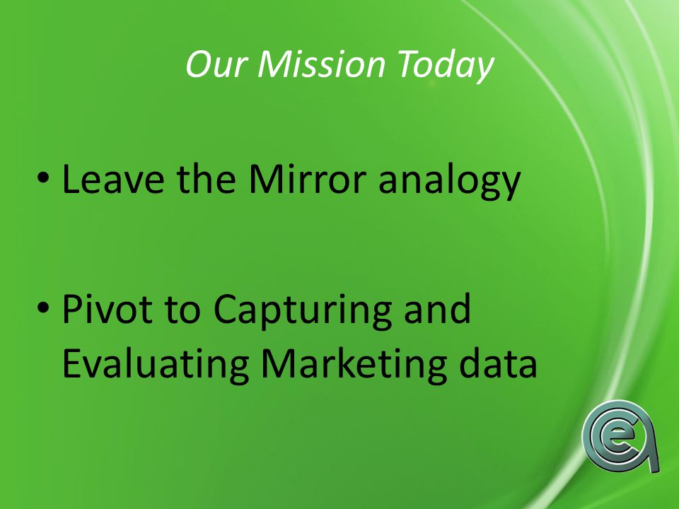 Our Mission Today Leave the Mirror analogy Pivot to Capturing and Evaluating Marketing data