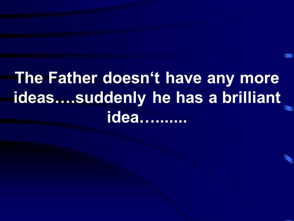 The Father doesnt have any more ideas….suddenly he has a brilliant idea….......