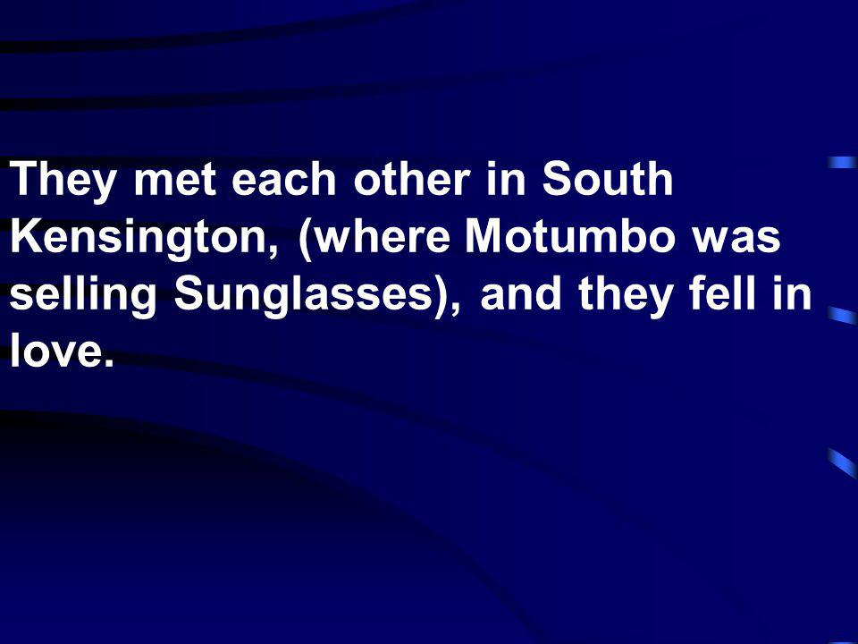 They met each other in South Kensington, (where Motumbo was selling Sunglasses), and they fell in love.