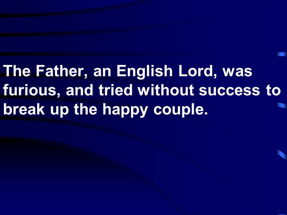 The Father, an English Lord, was furious, and tried without success to break up the happy couple.