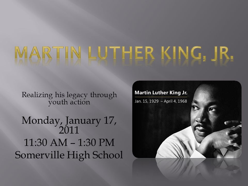 Realizing his legacy through youth action Monday, January 17, 2011 11:30 AM – 1:30 PM Somerville High School