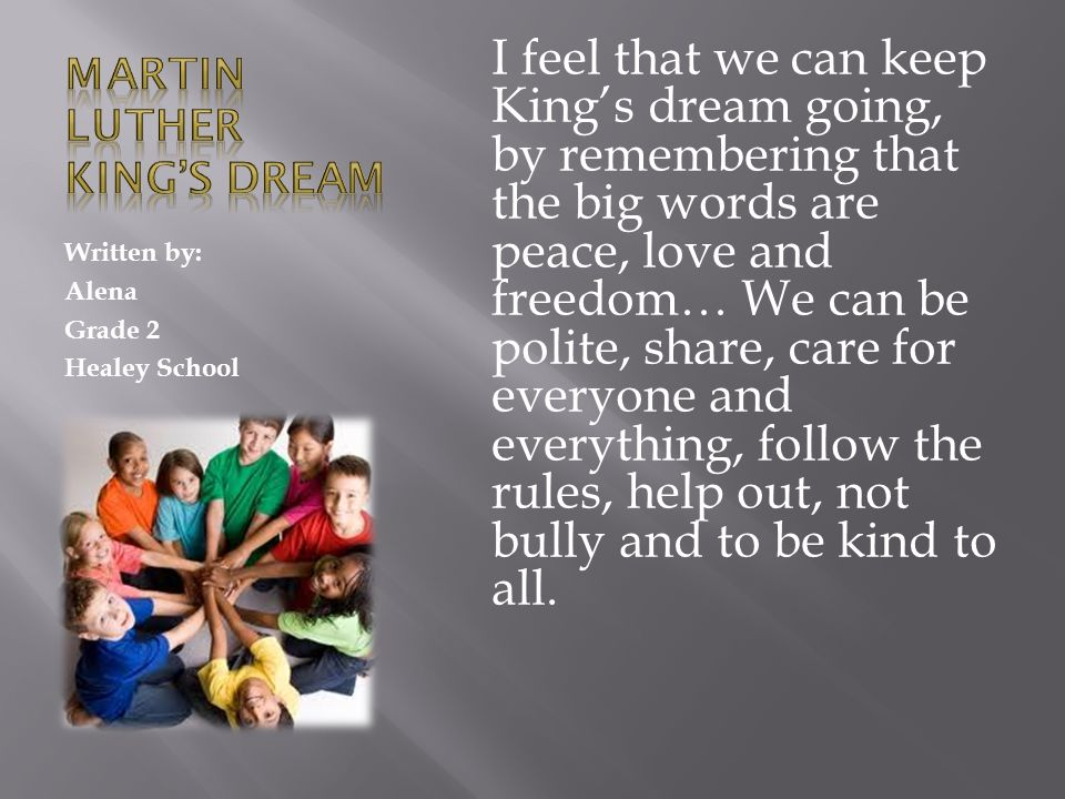 Written by: Alena Grade 2 Healey School I feel that we can keep Kings dream going, by remembering that the big words are peace, love and freedom… We can be polite, share, care for everyone and everything, follow the rules, help out, not bully and to be kind to all.