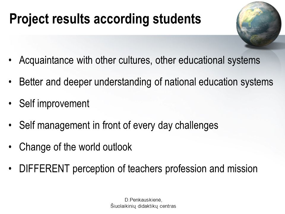 D.Penkauskienė, Šiuolaikinių didaktikų centras Project results according students Acquaintance with other cultures, other educational systems Better and deeper understanding of national education systems Self improvement Self management in front of every day challenges Change of the world outlook DIFFERENT perception of teachers profession and mission