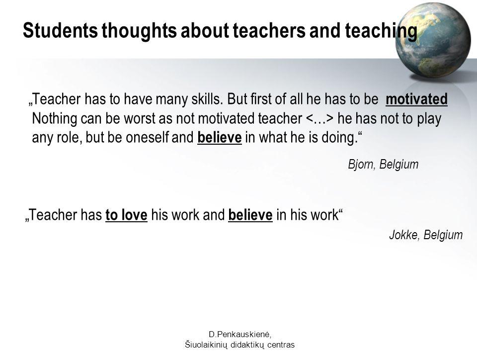 D.Penkauskienė, Šiuolaikinių didaktikų centras Students thoughts about teachers and teaching Teacher has to have many skills.