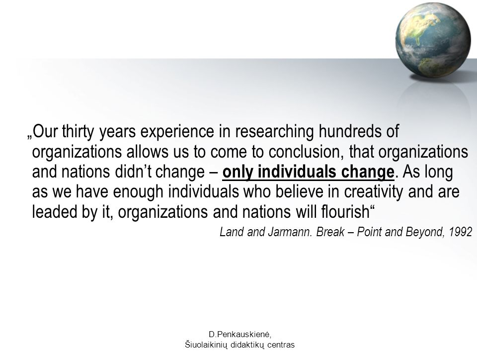 D.Penkauskienė, Šiuolaikinių didaktikų centras Our thirty years experience in researching hundreds of organizations allows us to come to conclusion, that organizations and nations didnt change – only individuals change.