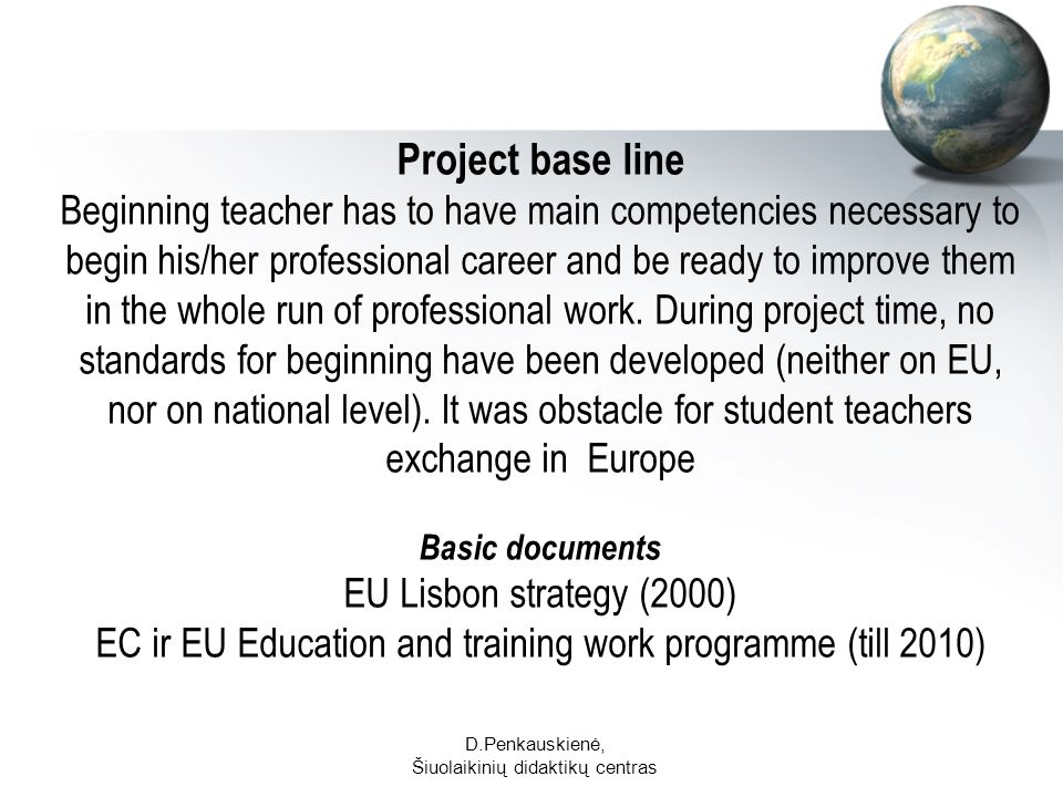 D.Penkauskienė, Šiuolaikinių didaktikų centras Project base line Beginning teacher has to have main competencies necessary to begin his/her professional career and be ready to improve them in the whole run of professional work.