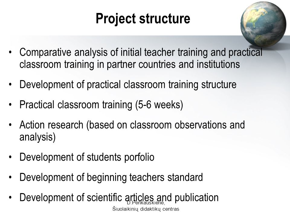 D.Penkauskienė, Šiuolaikinių didaktikų centras Project structure Comparative analysis of initial teacher training and practical classroom training in partner countries and institutions Development of practical classroom training structure Practical classroom training (5-6 weeks) Action research (based on classroom observations and analysis) Development of students porfolio Development of beginning teachers standard Development of scientific articles and publication