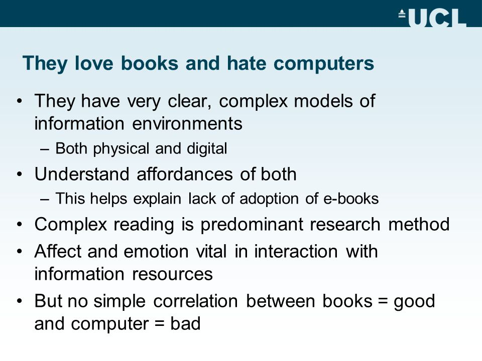 They love books and hate computers They have very clear, complex models of information environments –Both physical and digital Understand affordances of both –This helps explain lack of adoption of e-books Complex reading is predominant research method Affect and emotion vital in interaction with information resources But no simple correlation between books = good and computer = bad