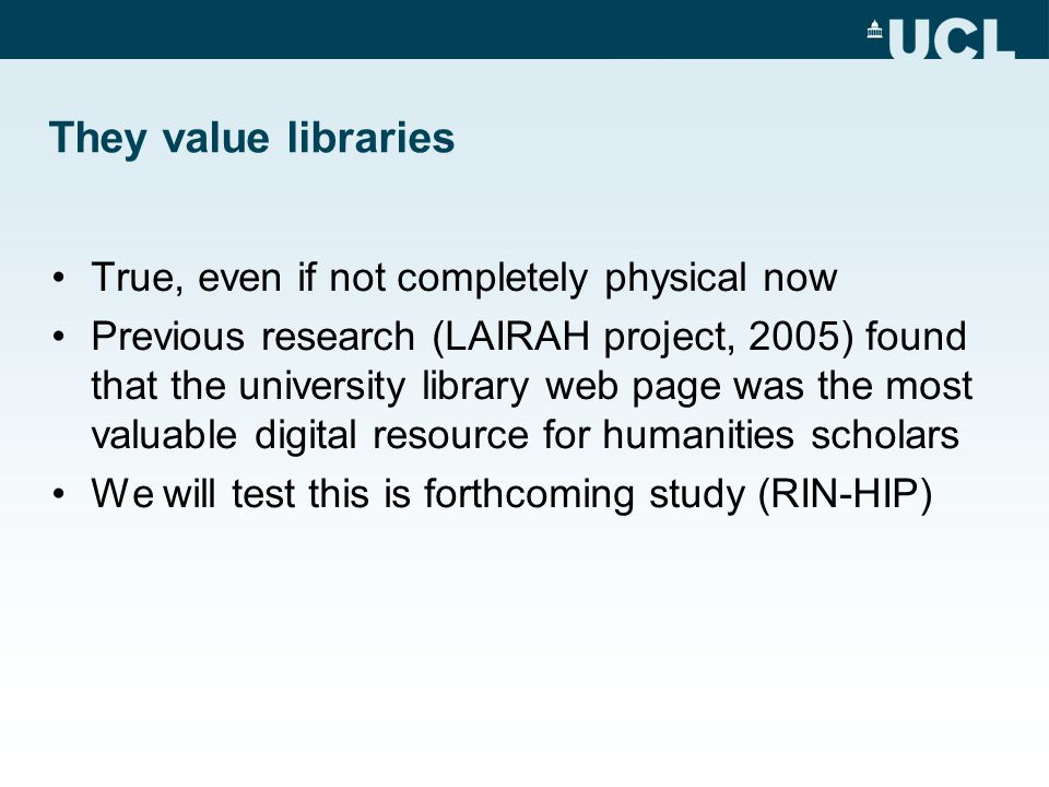 They value libraries True, even if not completely physical now Previous research (LAIRAH project, 2005) found that the university library web page was the most valuable digital resource for humanities scholars We will test this is forthcoming study (RIN-HIP)