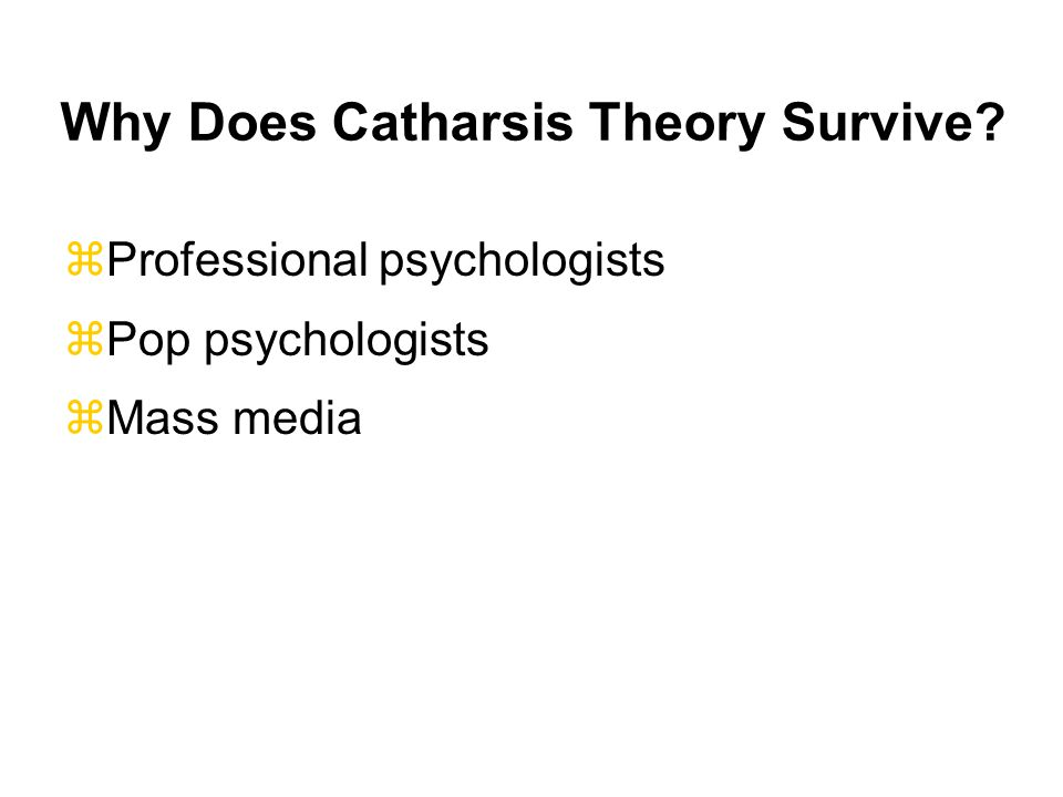 Why Does Catharsis Theory Survive? zProfessional psychologists zPop psychologists zMass media