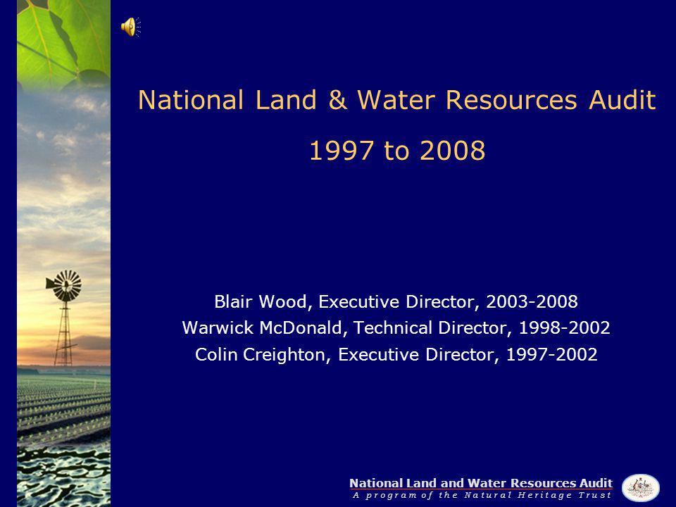 National Land and Water Resources Audit A p r o g r a m o f t h e N a t u r a l H e r i t a g e T r u s t National Land & Water Resources Audit 1997 to 2008 Blair Wood, Executive Director, 2003-2008 Warwick McDonald, Technical Director, 1998-2002 Colin Creighton, Executive Director, 1997-2002