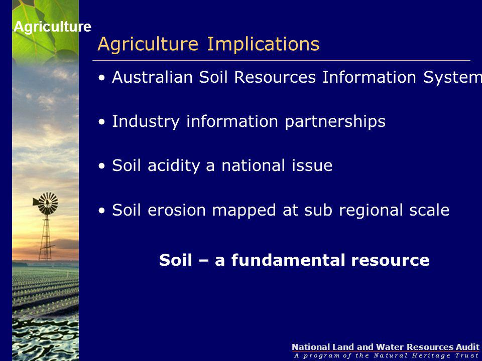 National Land and Water Resources Audit A p r o g r a m o f t h e N a t u r a l H e r i t a g e T r u s t Agriculture Implications Australian Soil Resources Information System Industry information partnerships Soil acidity a national issue Soil erosion mapped at sub regional scale Soil – a fundamental resource Agriculture