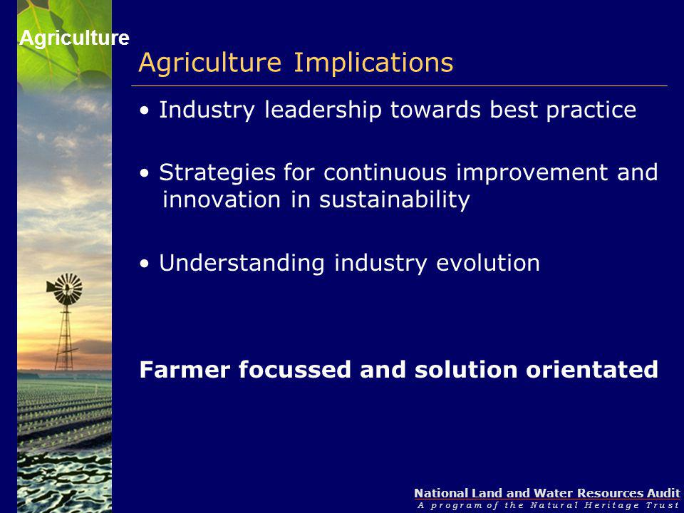 National Land and Water Resources Audit A p r o g r a m o f t h e N a t u r a l H e r i t a g e T r u s t Agriculture Implications Industry leadership towards best practice Strategies for continuous improvement and innovation in sustainability Understanding industry evolution Farmer focussed and solution orientated Agriculture