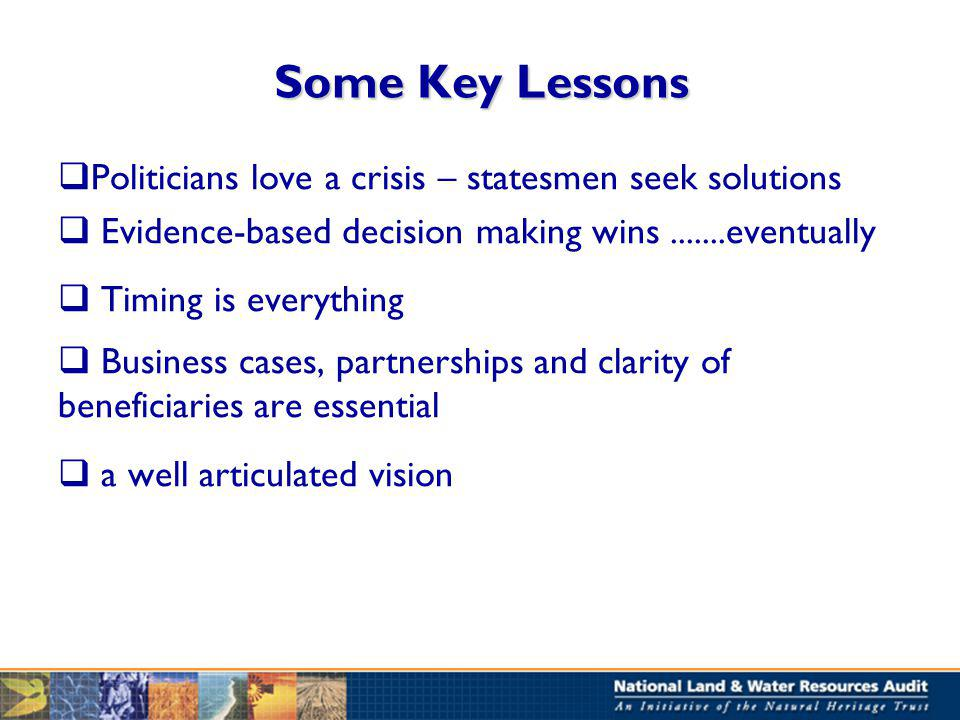 Some Key Lessons Politicians love a crisis – statesmen seek solutions Evidence-based decision making wins.......eventually Timing is everything Business cases, partnerships and clarity of beneficiaries are essential a well articulated vision