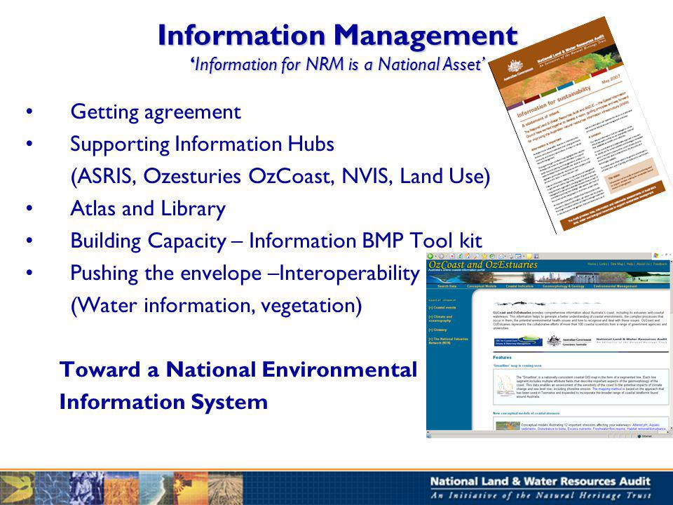 Information ManagementInformation for NRM is a National Asset Getting agreement Supporting Information Hubs (ASRIS, Ozesturies OzCoast, NVIS, Land Use) Atlas and Library Building Capacity – Information BMP Tool kit Pushing the envelope –Interoperability (Water information, vegetation) Toward a National Environmental Information System