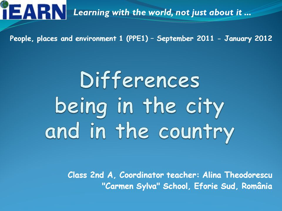 Class 2nd A, Coordinator teacher: Alina Theodorescu Carmen Sylva School, Eforie Sud, România Learning with the world, not just about it...