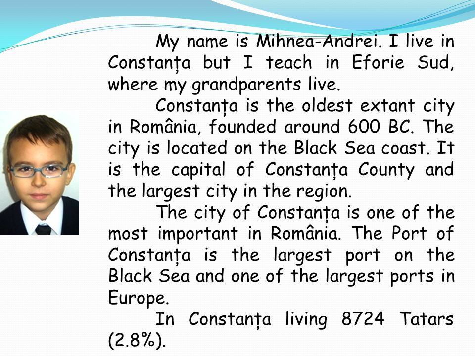 My name is Mihnea-Andrei. I live in Constanţa but I teach in Eforie Sud, where my grandparents live. Constanţa is the oldest extant city in România, f