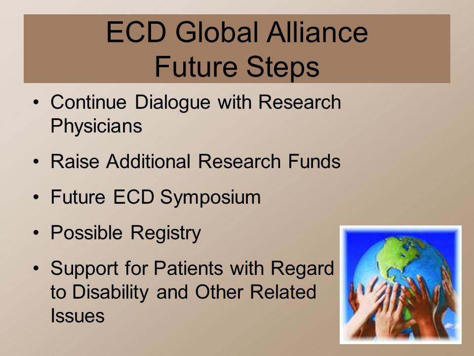 ECD Global Alliance Future Steps Continue Dialogue with Research Physicians Raise Additional Research Funds Future ECD Symposium Possible Registry Sup