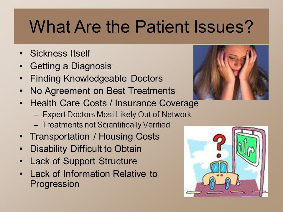 What Are the Patient Issues? Sickness Itself Getting a Diagnosis Finding Knowledgeable Doctors No Agreement on Best Treatments Health Care Costs / Ins