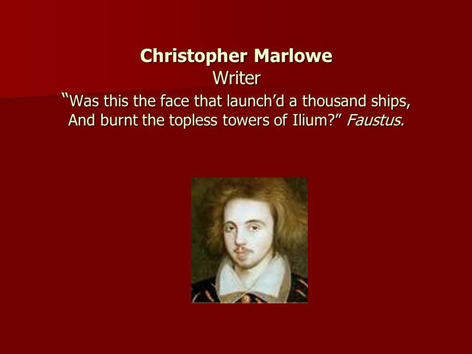 Christopher Marlowe Writer Was this the face that launchd a thousand ships, And burnt the topless towers of Ilium? Faustus.