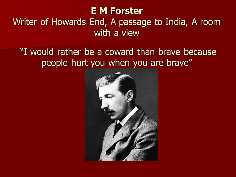 E M Forster Writer of Howards End, A passage to India, A room with a view I would rather be a coward than brave because people hurt you when you are b