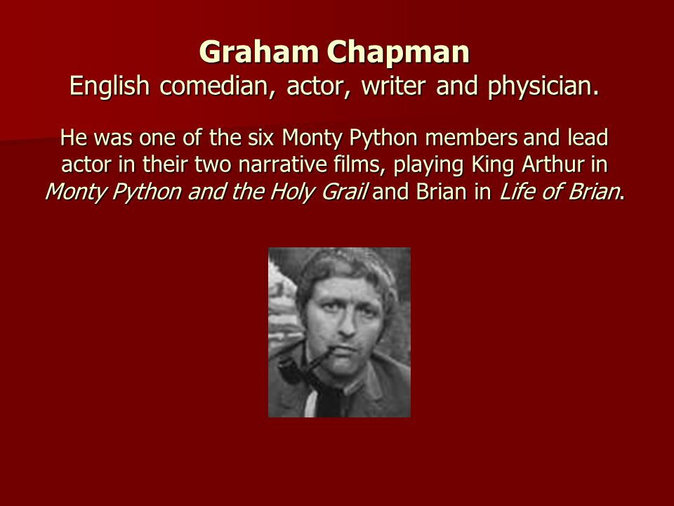 Graham Chapman English comedian, actor, writer and physician. He was one of the six Monty Python members and lead actor in their two narrative films,