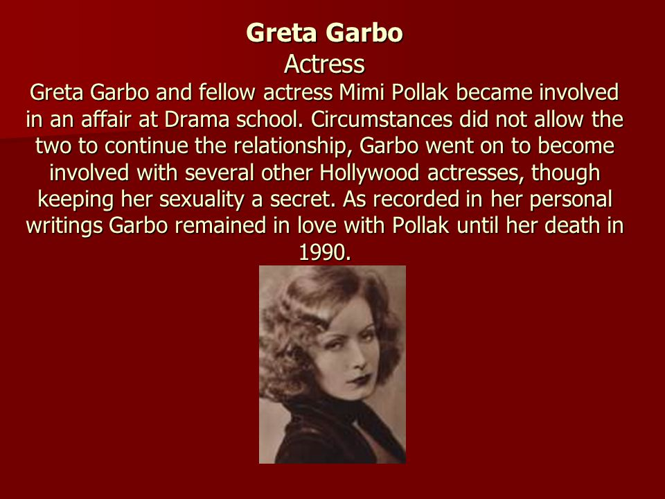 Greta Garbo Actress Greta Garbo and fellow actress Mimi Pollak became involved in an affair at Drama school. Circumstances did not allow the two to co