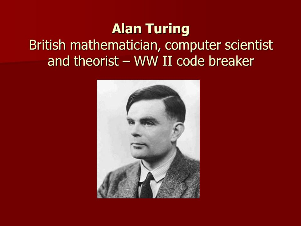 Alan Turing British mathematician, computer scientist and theorist – WW II code breaker