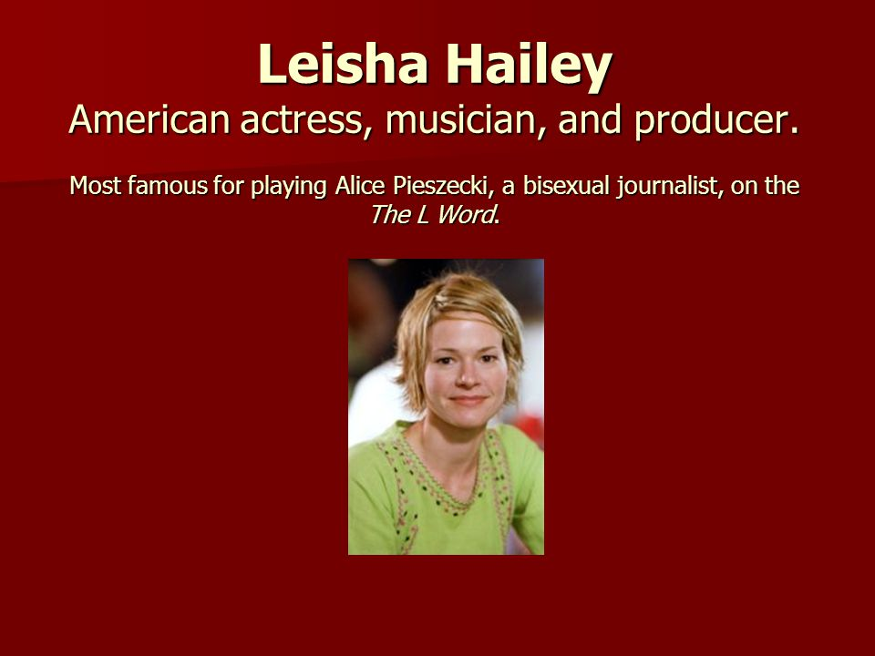 Leisha Hailey American actress, musician, and producer. Most famous for playing Alice Pieszecki, a bisexual journalist, on the The L Word.