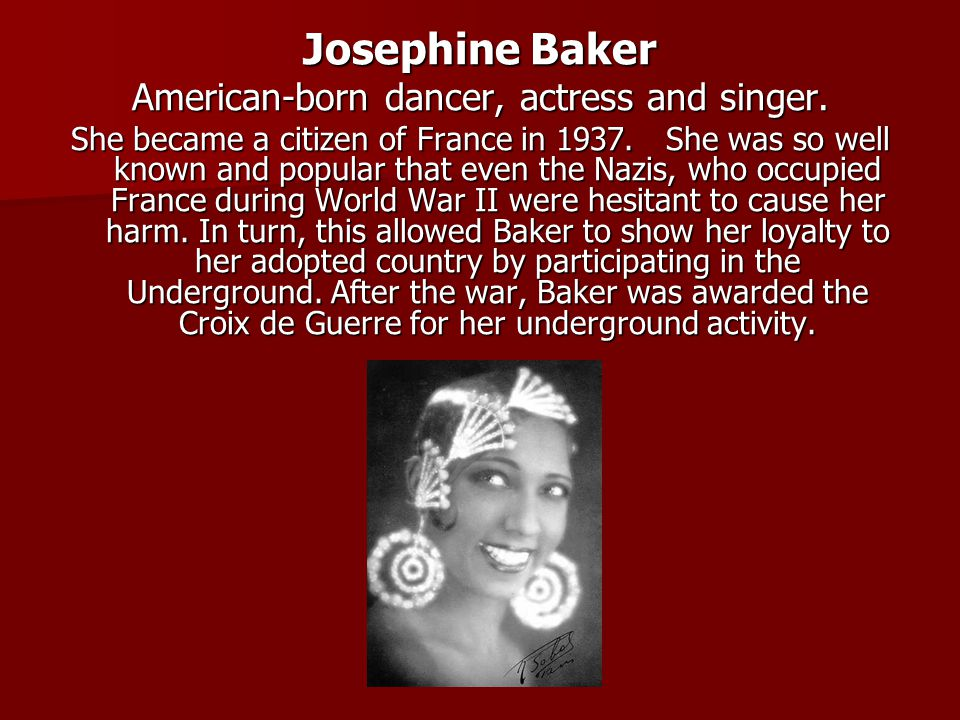 Josephine Baker American-born dancer, actress and singer. She became a citizen of France in 1937. She was so well known and popular that even the Nazi