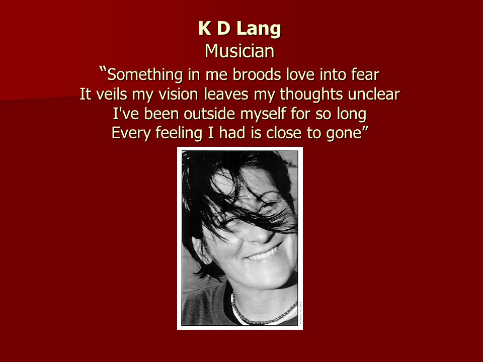 K D Lang Musician Something in me broods love into fear It veils my vision leaves my thoughts unclear I've been outside myself for so long Every feeli