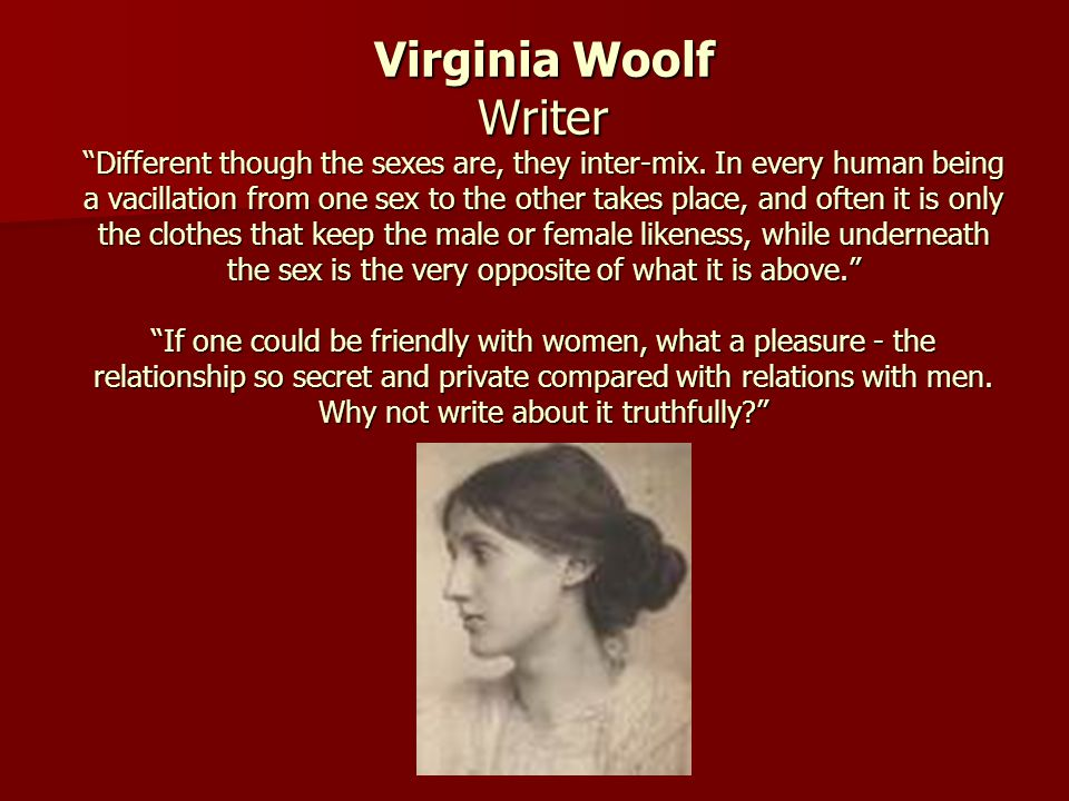 Virginia Woolf WriterDifferent though the sexes are, they inter-mix. In every human being a vacillation from one sex to the other takes place, and oft