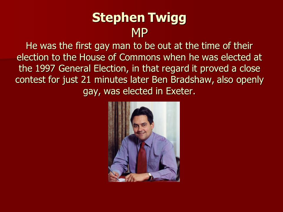 Stephen Twigg MP He was the first gay man to be out at the time of their election to the House of Commons when he was elected at the 1997 General Elec