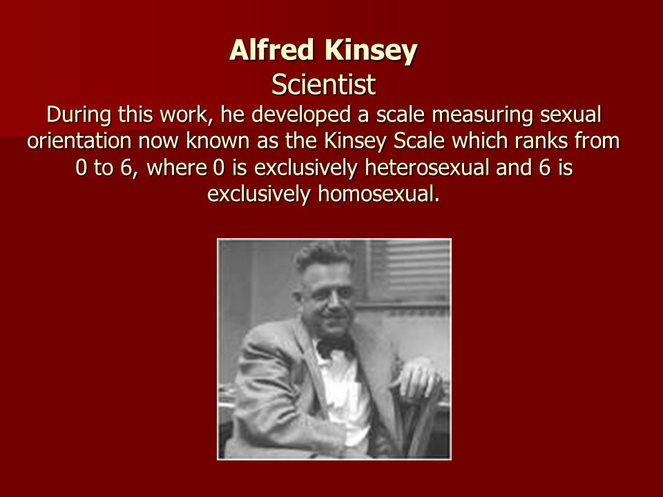 Alfred Kinsey Scientist During this work, he developed a scale measuring sexual orientation now known as the Kinsey Scale which ranks from 0 to 6, whe