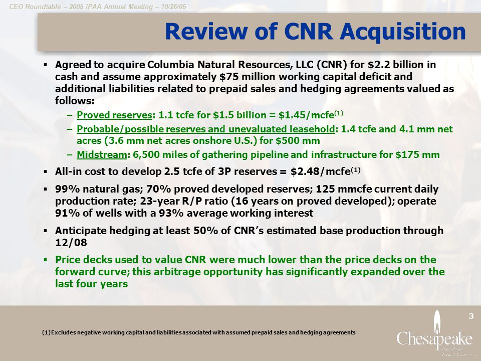 CEO Roundtable – 2005 IPAA Annual Meeting – 10/26/05 14 Balanced Production Growth 473 mmcfe/day drillbit production growth (51% of growth) 452 mmcfe/day acquisition production growth (49% of growth) 170 mmcfe/day base production 2005 Q2 Average Production CHKs operating performance since January 2001 has been one of the two best performances among the 20 largest E&P companies During this time, our production has more than tripled with over half of this growth coming from the drillbit Through the drillbit only, CHK has created a top 20 U.S.